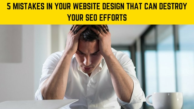 5 Mistakes in Your Website Design That Can Destroy Your SEO Efforts
